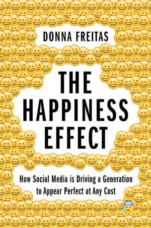 洋書, SOCIAL SCIENCE The Happiness Effect How Social Media is Driving a Generation to Appear Perfect at Any Cost Donna Freitas