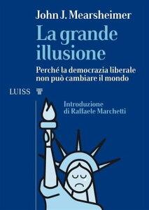 La grande illusionePerch? la democrazia liberale non pu? cambiare il mondo【電子書籍】[ John J. Mearsheimer ]