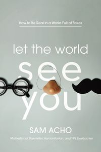 Let the World See YouHow to Be Real in a World Full of Fakes【電子書籍】[ Sam Acho ]