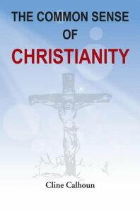 The Common Sense of Christianity【電子書籍】[ Cline Calhoun ]