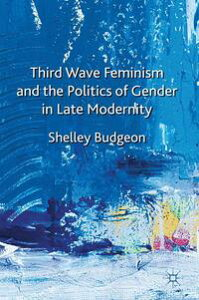 Third-Wave Feminism and the Politics of Gender in Late Modernity【電子書籍】[ S. Budgeon ]