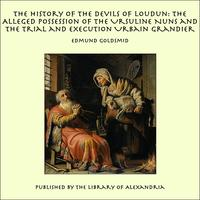 The History of the Devils of Loudun: The Alleged Possession of the Ursuline Nuns and the Trial and Execution Urbain Grandier【電子書籍】[ Edmund Goldsmid ]