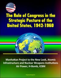The Role of Congress in the Strategic Posture of the United States, 1942-1960: Manhattan Project to the New Look, Atomic Infrastructure and Nuclear Weapons Institutions, Air Power, H-Bomb, ICBM【電子書籍】[ Progressive Management ]
