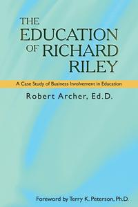 The Education of Richard RileyA Case Study of Business Involvement in Education【電子書籍】[ Robert Archer Ed.D. ]