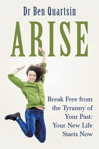 AriseBreak Free from the Tyranny of Your Past: Your New Life Starts Now【電子書籍】[ Dr Ben Quartsin ]