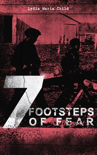 7 FOOTSTEPS OF FEARSlavery's Pleasant Homes, The Quadroons, Charity Bowery, The Emancipated Slaveholders, Anecdote of Elias Hicks, The Black Saxons & Jan and Zaida【電子書籍】[ Lydia Maria Child ]