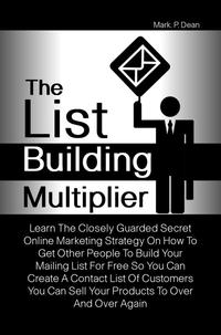The List Building MultiplierLearn The Closely Guarded Secret Online Marketing Strategy On How To Get Other People To Build Your Mailing List For Free So You Can Create A Contact List Of Customers You Can Sell Your Products To Over And Ov【電子書籍】