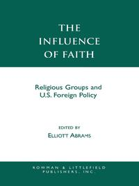 The Influence of FaithReligious Groups and U.S. Foreign Policy【電子書籍】[ Elliott Abrams ]