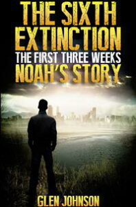The Sixth Extinction: The First Three Weeks ? Noah's Story.【電子書籍】[ Glen Johnson ]