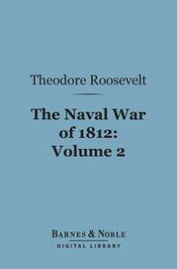 The Naval War of 1812, Volume 2 (Barnes & Noble Digital Library)Or the History of the United States Navy During the Last War with Great Britain【電子書籍】[ Theodore Roosevelt ]