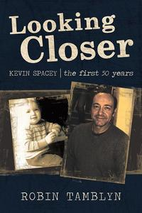 Looking Closer: Kevin Spacey, the First 50 Years【電子書籍】[ Robin Tamblyn ]