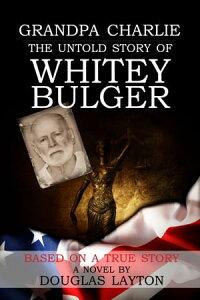 Grandpa Charlie The Untold Story of Whitey Bulger【電子書籍】[ Douglas Layton ]