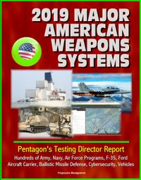 2019 Major American Weapons Systems: Pentagon's Testing Director Report - Hundreds of Army, Navy, Air Force Programs, F-35, Ford Aircraft Carrier, Ballistic Missile Defense, Cybersecurity, Vehicles【電子書籍】[ Progressive Management ]