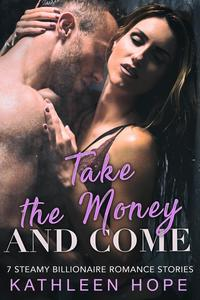 Take the Money and Come: 7 Steamy Billionaire Romance Stories【電子書籍】[ Kathleen Hope ]