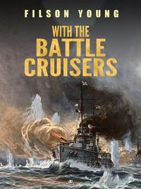 With the Battle Cruisers【電子書籍】[ Filson Young ]