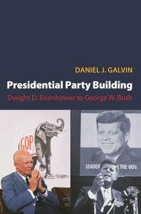 Presidential Party BuildingDwight D. Eisenhower to George W. Bush【電子書籍】[ Daniel J. Galvin ]