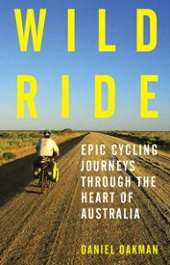 Wild RideEpic Cycling Journeys Through the Heart of Australia【電子書籍】[ Daniel Oakman ]