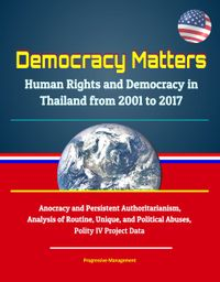 Democracy Matters: Human Rights and Democracy in Thailand from 2001 to 2017 - Anocracy and Persistent Authoritarianism, Analysis of Routine, Unique, and Political Abuses, Polity IV Project Data【電子書籍】[ Progressive Management ]