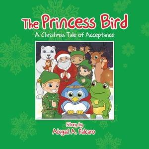 The Princess BirdA Christmas Tale of Acceptance【電子書籍】[ Abigail A. Falcaro ]