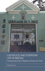 Catholics and Everyday Life in MacauChanging Meanings of Religiosity, Morality and Civility【電子書籍】[ Chen Hon-Fai ]