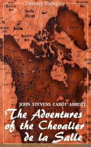 The Adventures of the Chevalier de la Salle and his Companions: In Their Explorations of the Prairies (John Stevens Cabot Abbott) - comprehensive & illustrated - (Literary Thoughts Edition)【電子書籍】[ John Stevens Cabot Abbott ]