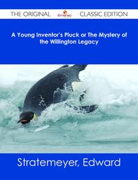 A Young Inventor's Pluck or The Mystery of the Willington Legacy - The Original Classic Edition【電子書籍】[ Edward Stratemeyer ]