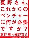 夏野さん、これからのベンチャーに何が必要ですか?夏野剛×福野泰介(株式会社jig.jp 代表取...