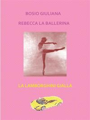 Rebecca la ballerina - La lamborghini gialla【電子書籍】[ Giuliana Bosio ]