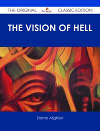 The vision of hell. ; By Dante Alighieri.; Translated by Rev. Henry Francis Cary, M.A.; and illustrated with the seventy-five designs of Gustave Dor?. - The Original Classic Edition【電子書籍】[ Dante Alighieri ]