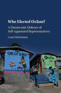 Who Elected Oxfam?A Democratic Defense of Self-Appointed Representatives【電子書籍】[ Laura Montanaro ]