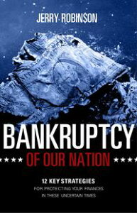 Bankruptcy of Our Nation: 12 Key Strategies For Protecting Your Finances in These Uncertain Times【電子書籍】[ Jerry Robinson ]