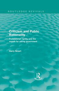 Criticism and Public RationalityProfessional Rigidity and the Search for Caring Government【電子書籍】[ Harry W. Smart ]