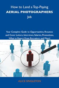 How to Land a Top-Paying Aerial photographers Job: Your Complete Guide to Opportunities, Resumes and Cover Letters, Interviews, Salaries, Promotions, What to Expect From Recruiters and More【電子書籍】[ Singleton Alice ]
