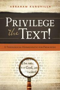 Privilege the Text!A Theological Hermeneutic for Preaching【電子書籍】[ Abraham Kuruvilla ]