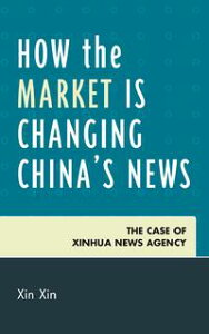 How the Market Is Changing China's NewsThe Case of Xinhua News Agency【電子書籍】[ Xin Xin ]