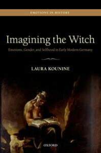 Imagining the WitchEmotions, Gender, and Selfhood in Early Modern Germany【電子書籍】[ Laura Kounine ]