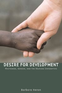 Desire for DevelopmentWhiteness, Gender, and the Helping Imperative【電子書籍】[ Barbara Heron ]