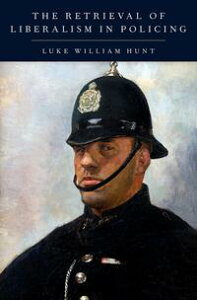 The Retrieval of Liberalism in Policing【電子書籍】[ Luke William Hunt ]