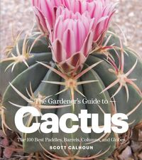 The Gardener's Guide to CactusThe 100 Best Paddles, Barrels, Columns, and Globes【電子書籍】[ Scott Calhoun ]