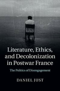Literature, Ethics, and Decolonization in Postwar FranceThe Politics of Disengagement【電子書籍】[ Daniel Just ]