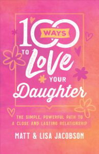 100 Ways to Love Your DaughterThe Simple, Powerful Path to a Close and Lasting Relationship【電子書籍】[ Matt Jacobson ]