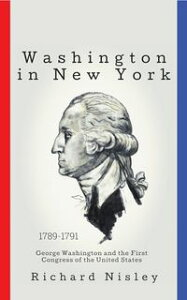 Washington In New YorkGeorge Washington and the First Congress of the United States【電子書籍】[ Richard Nisley ]