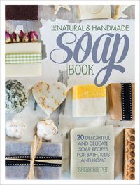 The Natural & Handmade Soap Book20 Delightful and Delicate Soap Recipes for Bath, Kids and Home【電子書籍】[ Sarah Harper ]