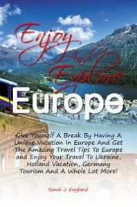 Enjoy And Explore EuropeGive Yourself A Break By Having A Unique Vacation In Europe And Get The Amazing Travel Tips To Europe and Enjoy Your Travel To Ukraine, Holland Vacation, Germany Tourism And A Whole Lot More!【電子書籍】[ Sandi J. England ]