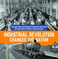 Industrial Revolution Changes the Nation | Railroads, Steel & Big Business | US Industrial Revolution | 6th Grade History | Children's American History【電子書籍】[ Baby Professor ]