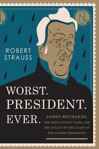 Worst. President. Ever.James Buchanan, the POTUS Rating Game, and the Legacy of the Least of the Lesser Presidents【電子書籍】[ Robert Strauss ]