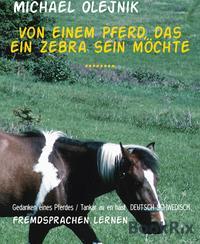 Von einem Pferd, das ein Zebra sein m?chte ........Gedanken eines Pferdes / Tankar av en h?st DEUTSCH SCHWEDISCH【電子書籍】[ Michael Olejnik ]