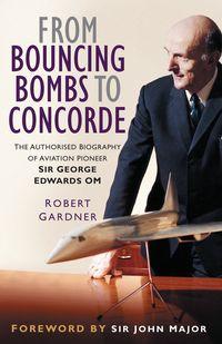 洋書, FICTION & LITERTURE From Bouncing Bombs to Concorde The Authorised Biography of Aviation Pioneer Sir George Edwards OM Robert Gardner