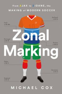 Zonal MarkingFrom Ajax to Zidane, the Making of Modern Soccer【電子書籍】[ Michael Cox ]