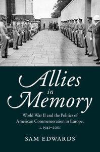 Allies in MemoryWorld War II and the Politics ofTransatlantic Commemoration, c.1941?2001【電子書籍】[ Sam Edwards ]